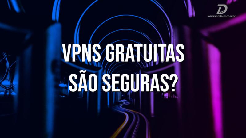 VPNs gratuitas são seguras?